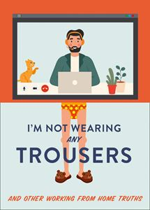 IM NOT WEARING ANY TROUSERS (WORKING FROM HOME TRUTHS)