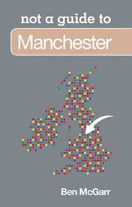 MANCHESTER: NOT A GUIDE TO