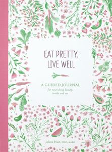 EAT PRETTY LIVE WELL: A GUIDED JOURNAL