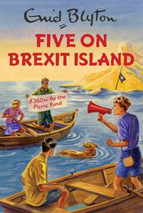 FIVE ON BREXIT ISLAND (ENID BLYTON FOR GROWNUPS)