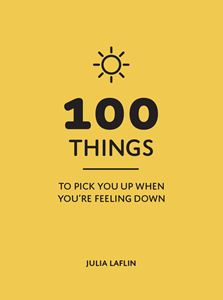 100 THINGS TO PICK YOU UP WHEN YOURE FEELING DOWN