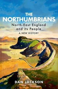 NORTHUMBRIANS: NORTH EAST ENGLAND AND ITS PEOPLE