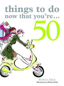 THINGS TO DO NOW THAT YOURE 50