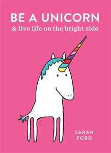 BE A UNICORN AND LIVE LIFE ON THE BRIGHT SIDE