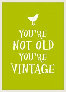 YOURE NOT OLD YOURE VINTAGE