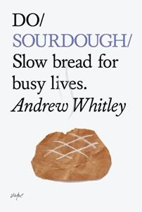 DO SOURDOUGH: SLOW BREAD FOR BUSY LIVES