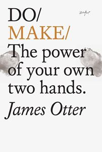 DO MAKE: THE POWER OF YOUR OWN TWO HANDS