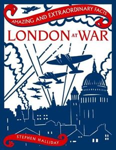 AMAZING AND EXTRAORDINARY FACTS LONDON AT WAR
