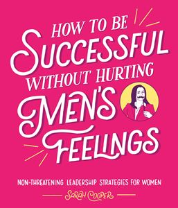 HOW TO BE SUCCESSFUL WITHOUT HURTING MENS FEELINGS