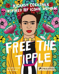 FREE THE TIPPLE (KICKASS COCKTAILS / ICONIC WOMEN)